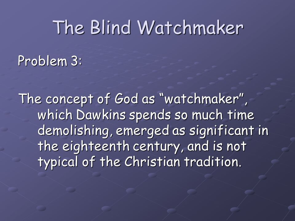 "The Blind Watchmaker Problem 3: The concept of God as ""watchmaker"", which Dawkins spends so much time demolishing, emerged as significant in the eight"