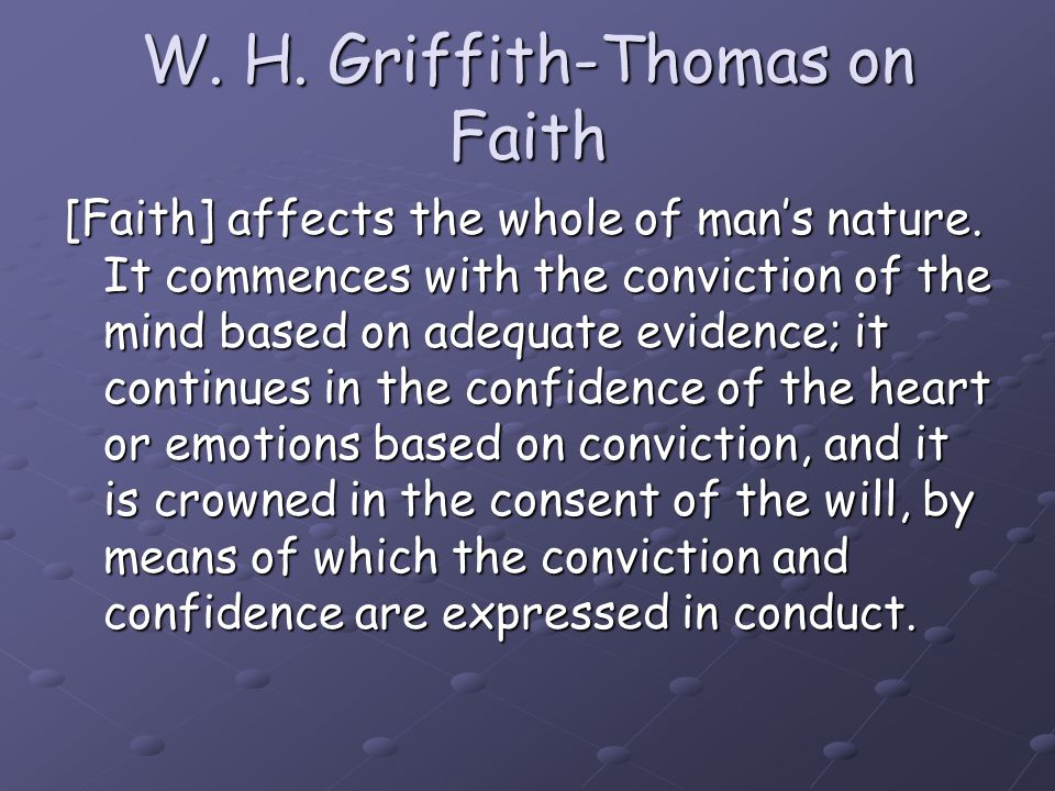 W. H. Griffith-Thomas on Faith [Faith] affects the whole of man's nature. It commences with the conviction of the mind based on adequate evidence; it