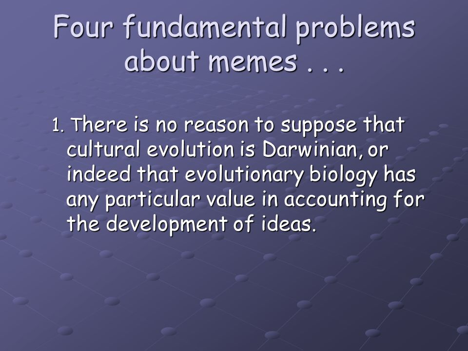 Four fundamental problems about memes... 1. T here is no reason to suppose that cultural evolution is Darwinian, or indeed that evolutionary biology h