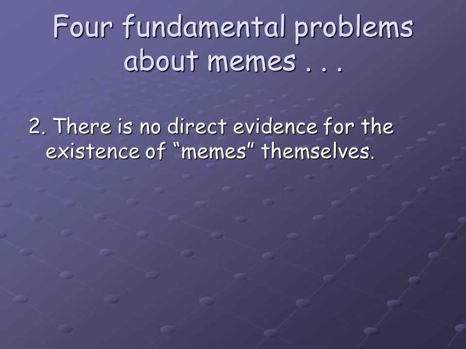 "Four fundamental problems about memes... 2. There is no direct evidence for the existence of ""memes"" themselves."