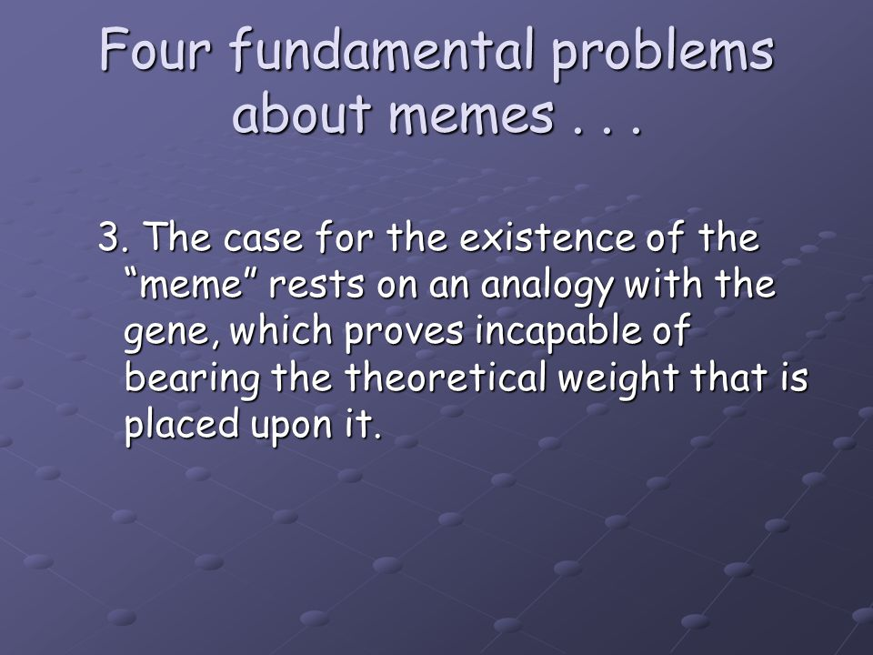 "Four fundamental problems about memes... 3. The case for the existence of the ""meme"" rests on an analogy with the gene, which proves incapable of bear"