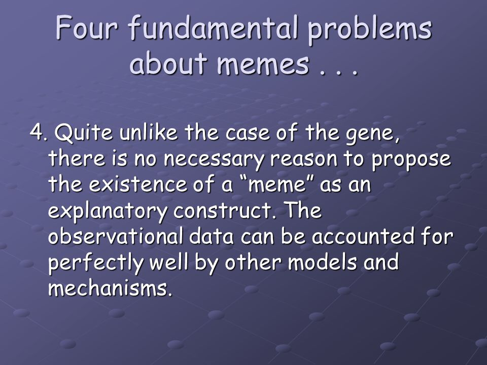 "Four fundamental problems about memes... 4. Quite unlike the case of the gene, there is no necessary reason to propose the existence of a ""meme"" as an"