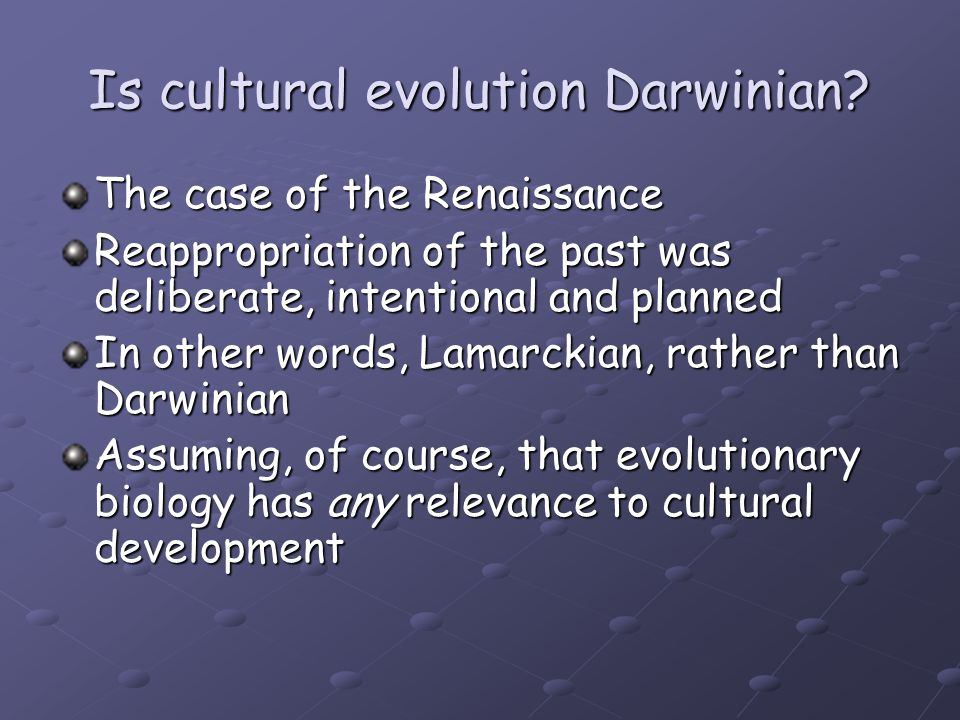 Is cultural evolution Darwinian? The case of the Renaissance Reappropriation of the past was deliberate, intentional and planned In other words, Lamar