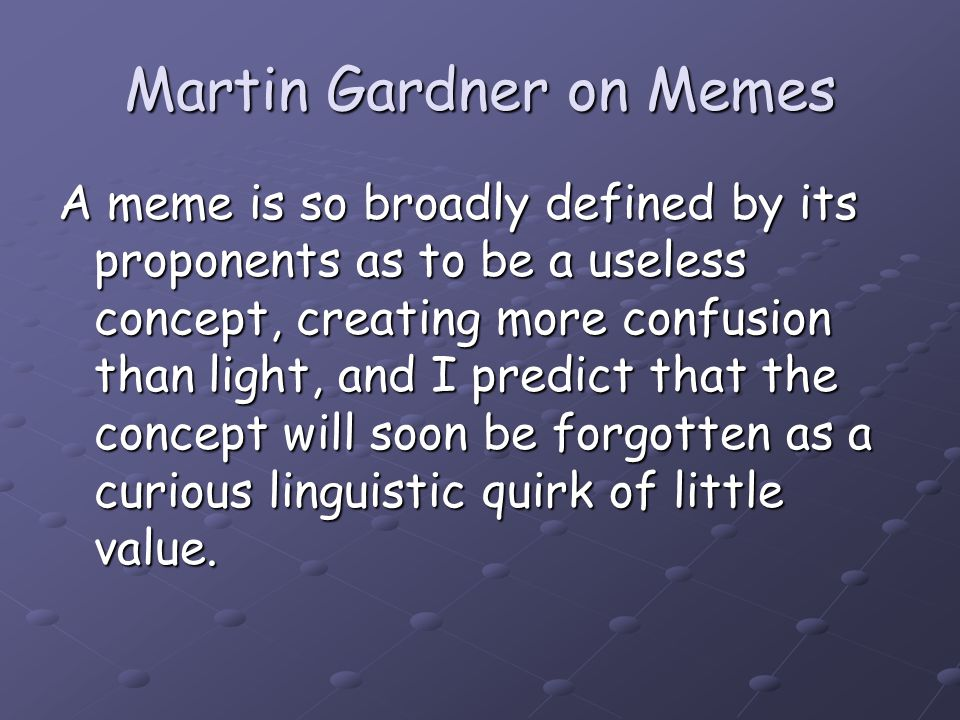 Martin Gardner on Memes A meme is so broadly defined by its proponents as to be a useless concept, creating more confusion than light, and I predict t