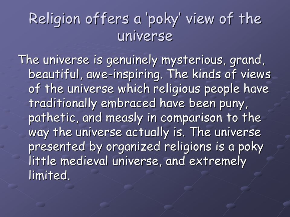 Religion offers a 'poky' view of the universe The universe is genuinely mysterious, grand, beautiful, awe-inspiring. The kinds of views of the univers