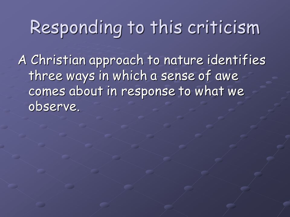 Responding to this criticism A Christian approach to nature identifies three ways in which a sense of awe comes about in response to what we observe.