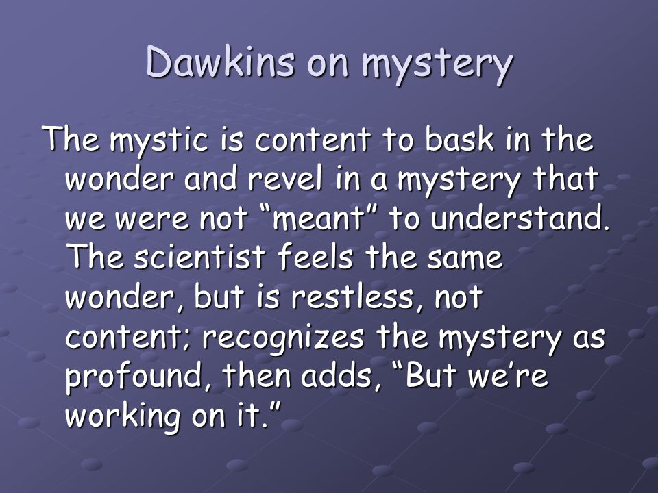 "Dawkins on mystery The mystic is content to bask in the wonder and revel in a mystery that we were not ""meant"" to understand. The scientist feels the"