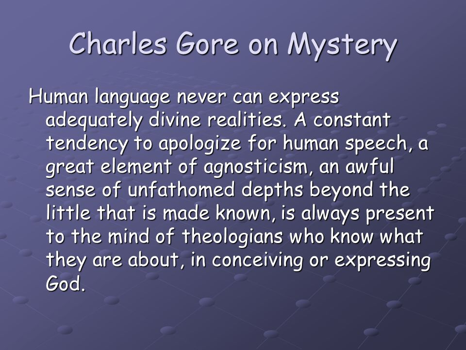 Charles Gore on Mystery Human language never can express adequately divine realities. A constant tendency to apologize for human speech, a great eleme