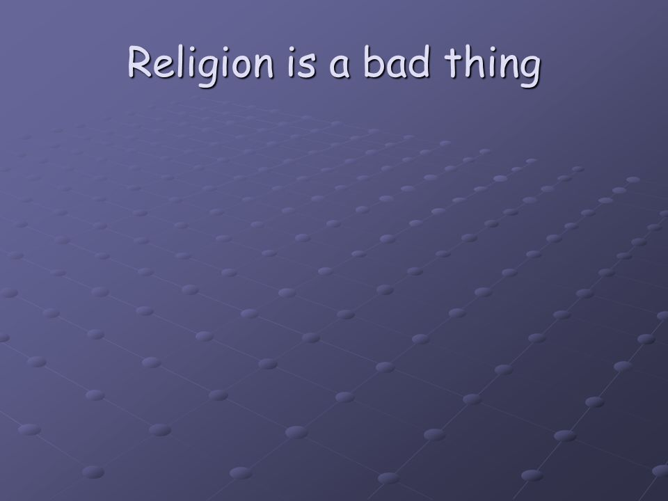 Religion is a bad thing