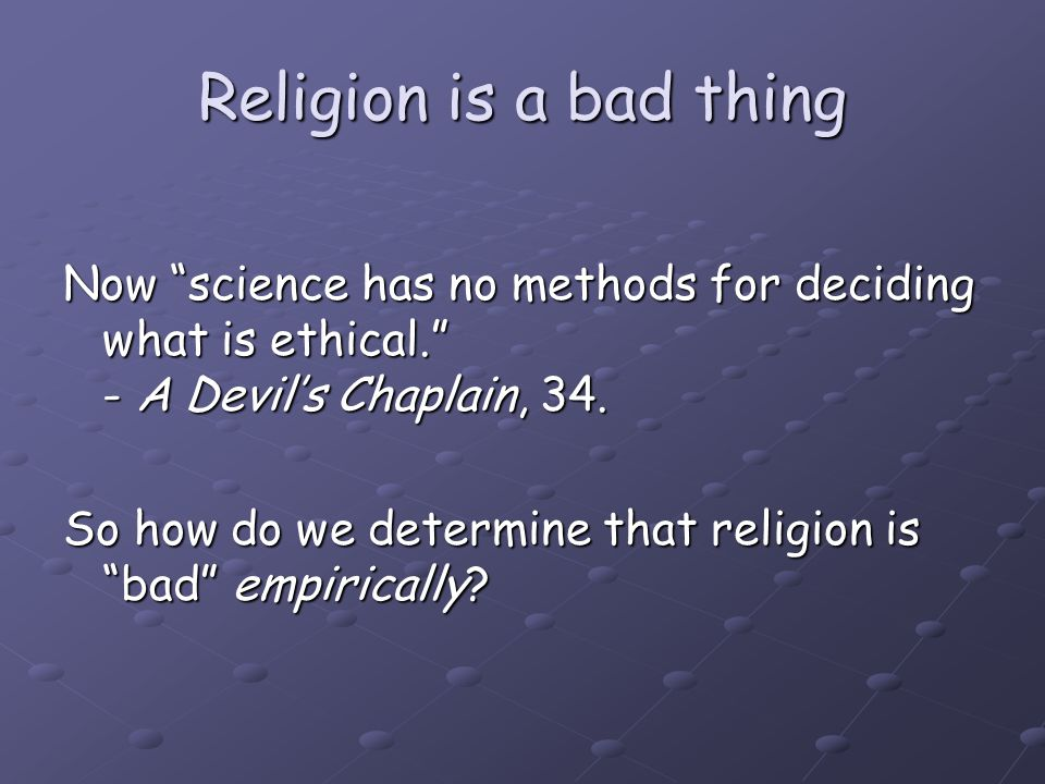 "Now ""science has no methods for deciding what is ethical."" - A Devil's Chaplain, 34. So how do we determine that religion is ""bad"" empirically?"