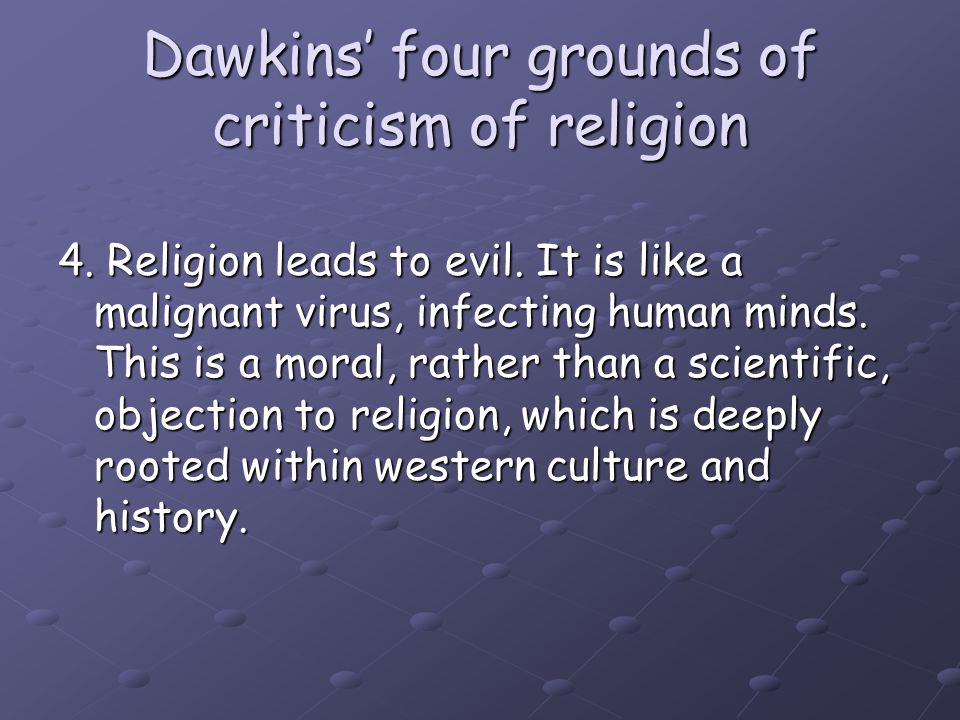 Dawkins' four grounds of criticism of religion 4. Religion leads to evil. It is like a malignant virus, infecting human minds. This is a moral, rather