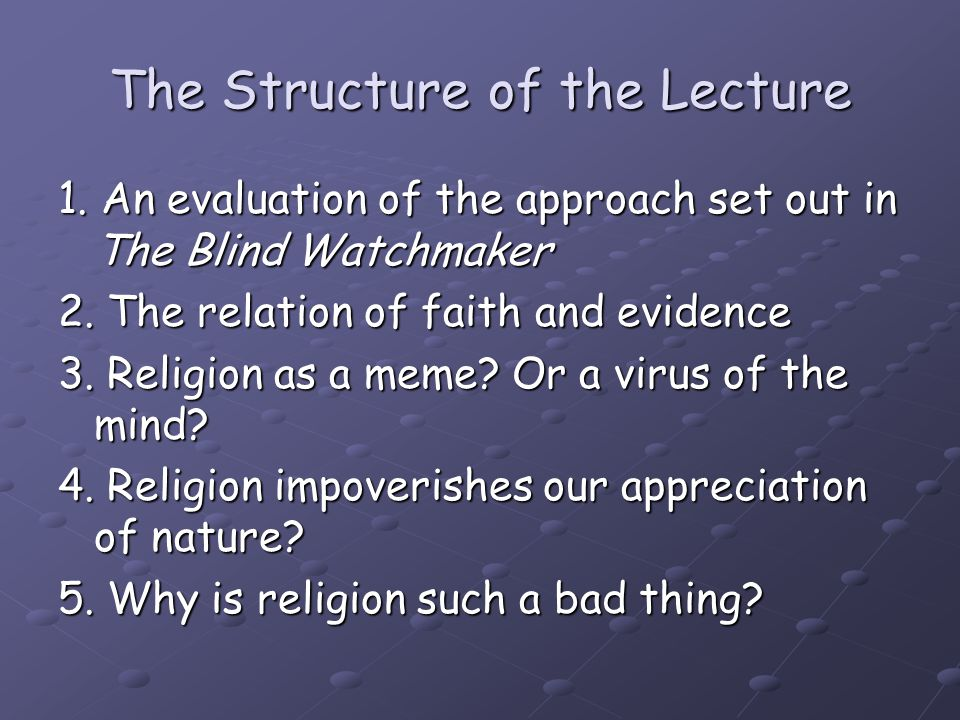 The Structure of the Lecture 1. An evaluation of the approach set out in The Blind Watchmaker 2. The relation of faith and evidence 3. Religion as a m