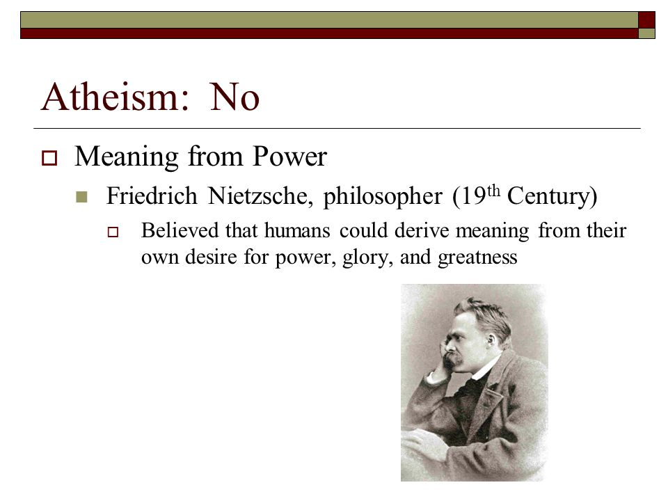 Atheism: No  Meaning from Power Friedrich Nietzsche, philosopher (19 th Century)  Believed that humans could derive meaning from their own desire fo