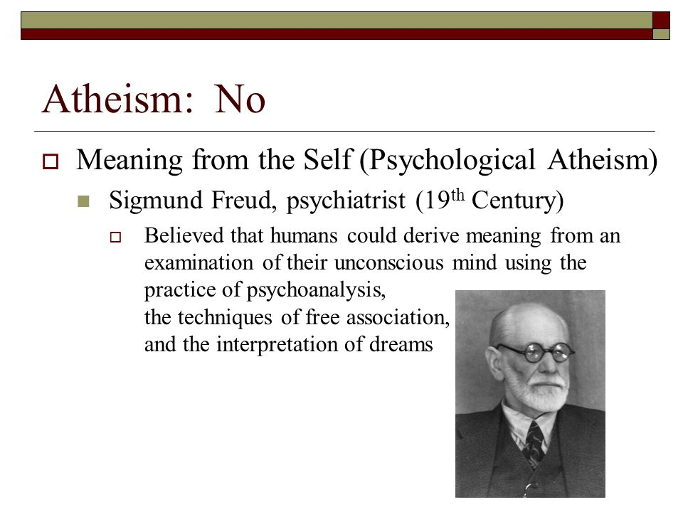 Atheism: No  Meaning from the Self (Psychological Atheism) Sigmund Freud, psychiatrist (19 th Century)  Believed that humans could derive meaning fr
