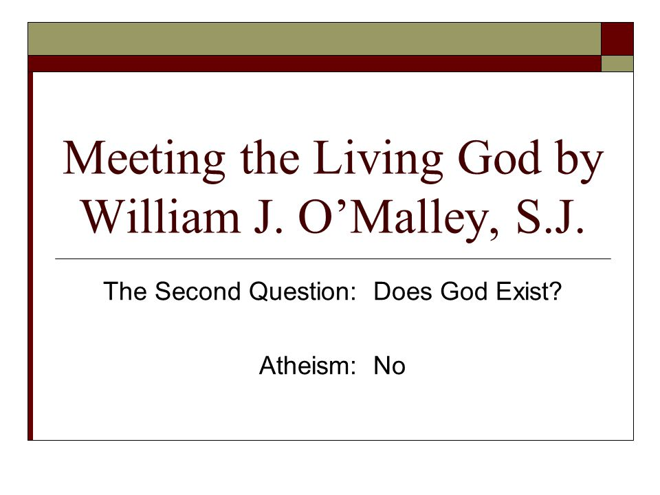 Meeting the Living God by William J. O'Malley, S.J. The Second Question: Does God Exist? Atheism: No