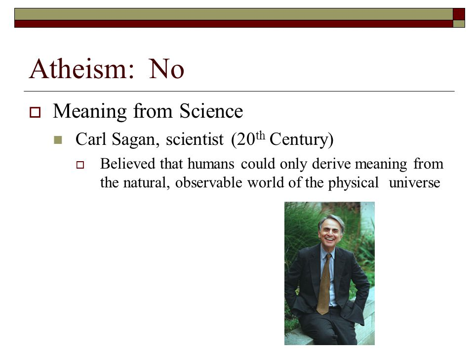 Atheism: No  Meaning from Science Carl Sagan, scientist (20 th Century)  Believed that humans could only derive meaning from the natural, observable