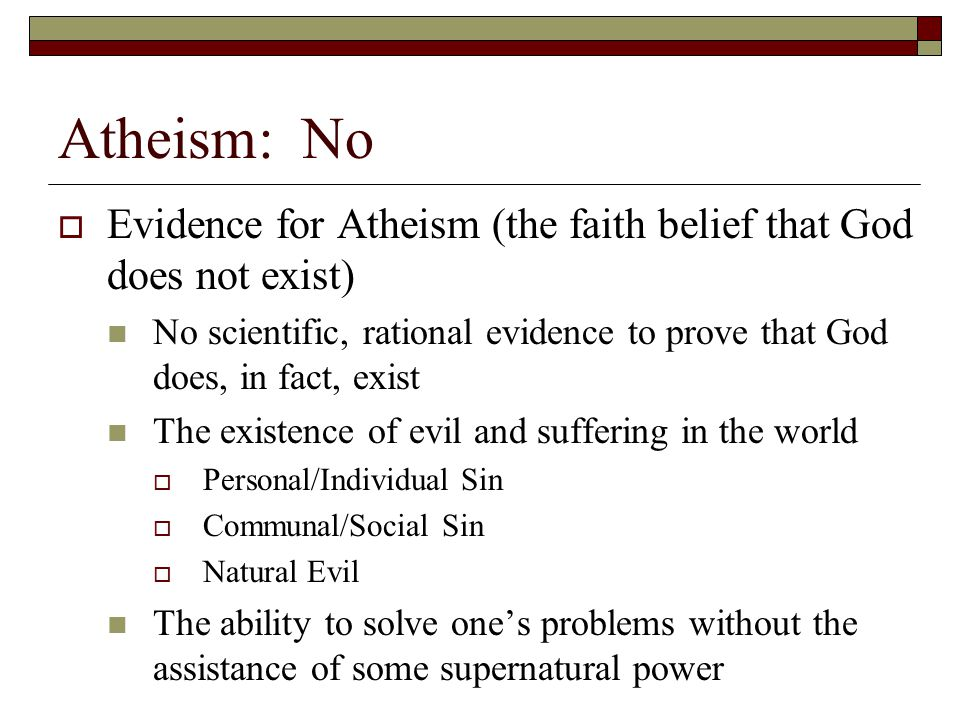 Atheism: No  Evidence for Atheism (the faith belief that God does not exist) No scientific, rational evidence to prove that God does, in fact, exist