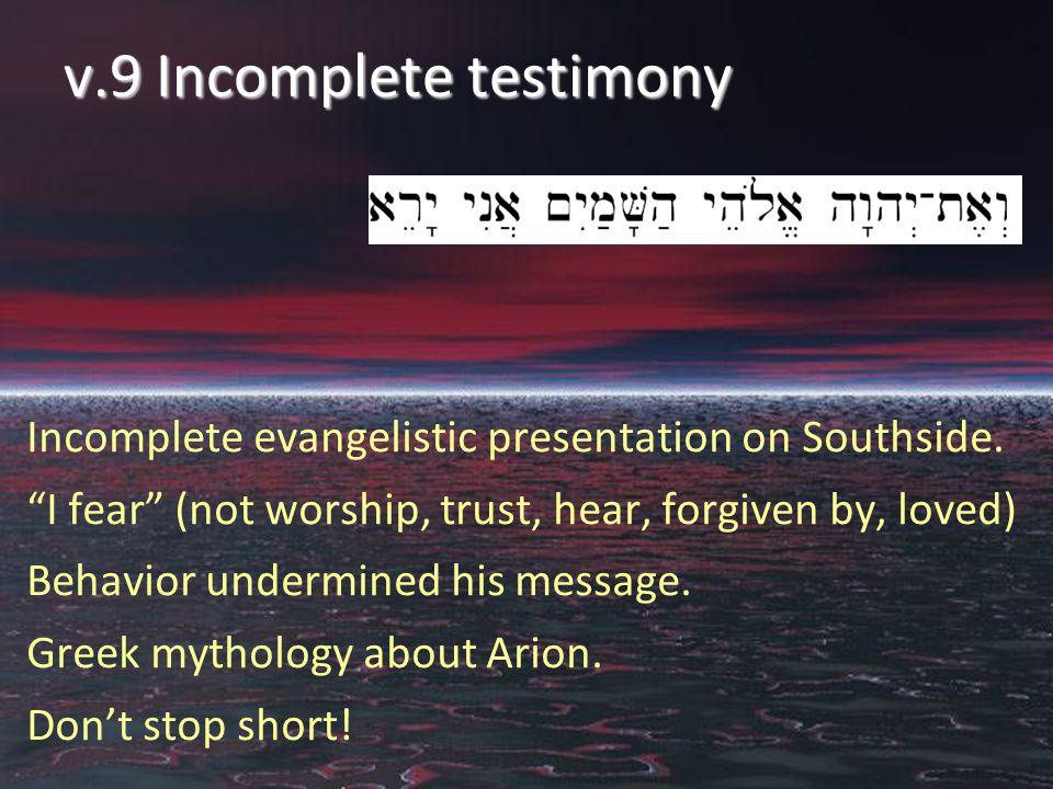 "v.9 Incomplete testimony Incomplete evangelistic presentation on Southside. ""I fear"" (not worship, trust, hear, forgiven by, loved) Behavior undermine"