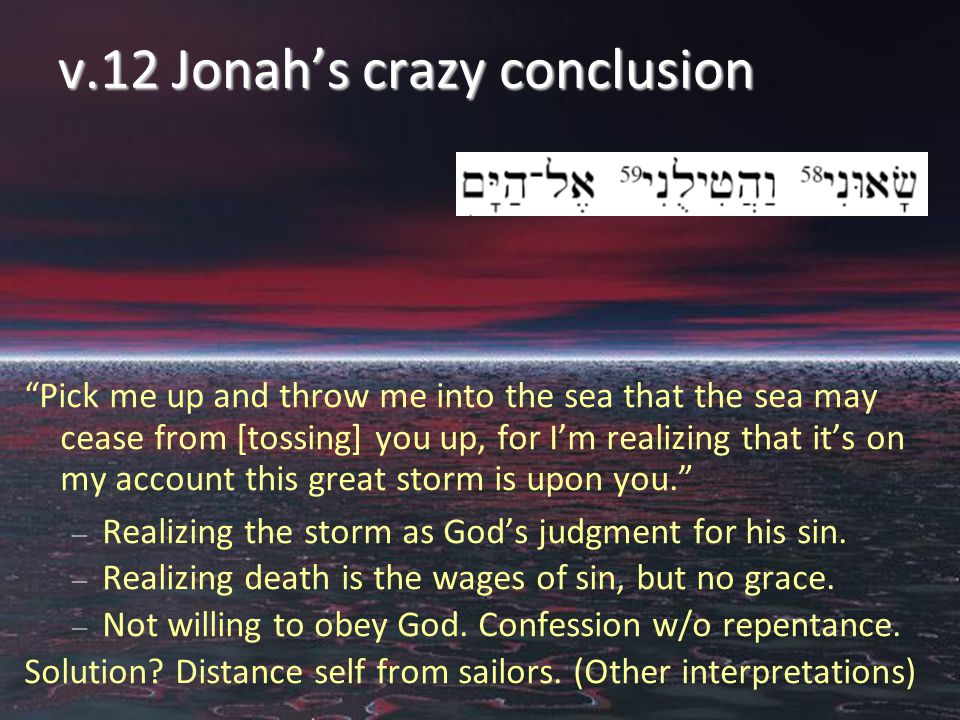 v.12 Jonah's crazy conclusion Pick me up and throw me into the sea that the sea may cease from [tossing] you up, for I'm realizing that it's on my account this great storm is upon you. – Realizing the storm as God's judgment for his sin.