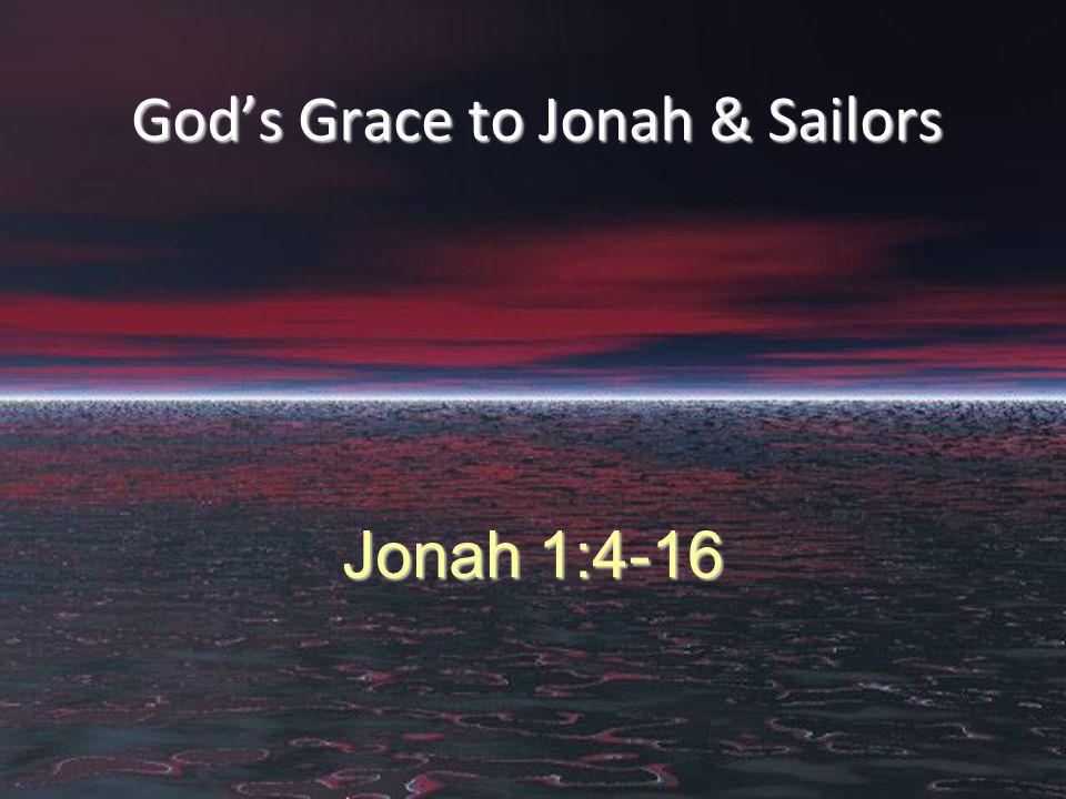 God's Grace to Jonah & Sailors Jonah 1:4-16