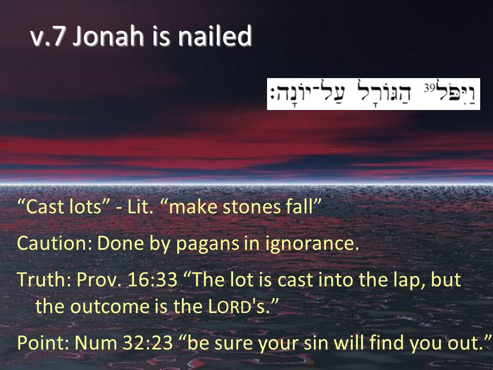 v.7 Jonah is nailed Cast lots - Lit. make stones fall Caution: Done by pagans in ignorance.