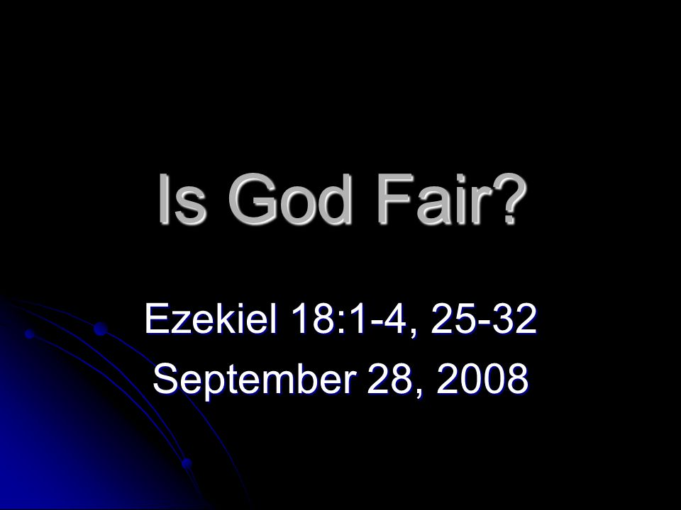 Is God Fair? Ezekiel 18:1-4, 25-32 September 28, 2008