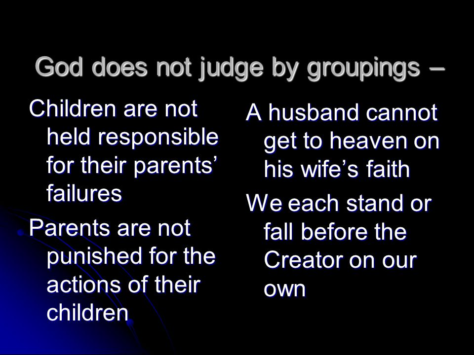 God does not judge by groupings – Children are not held responsible for their parents' failures Parents are not punished for the actions of their chil