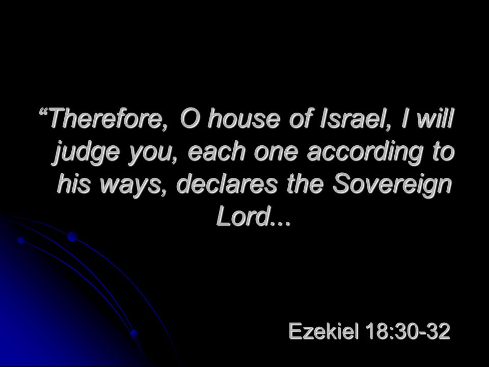 "Ezekiel 18:30-32 ""Therefore, O house of Israel, I will judge you, each one according to his ways, declares the Sovereign Lord..."