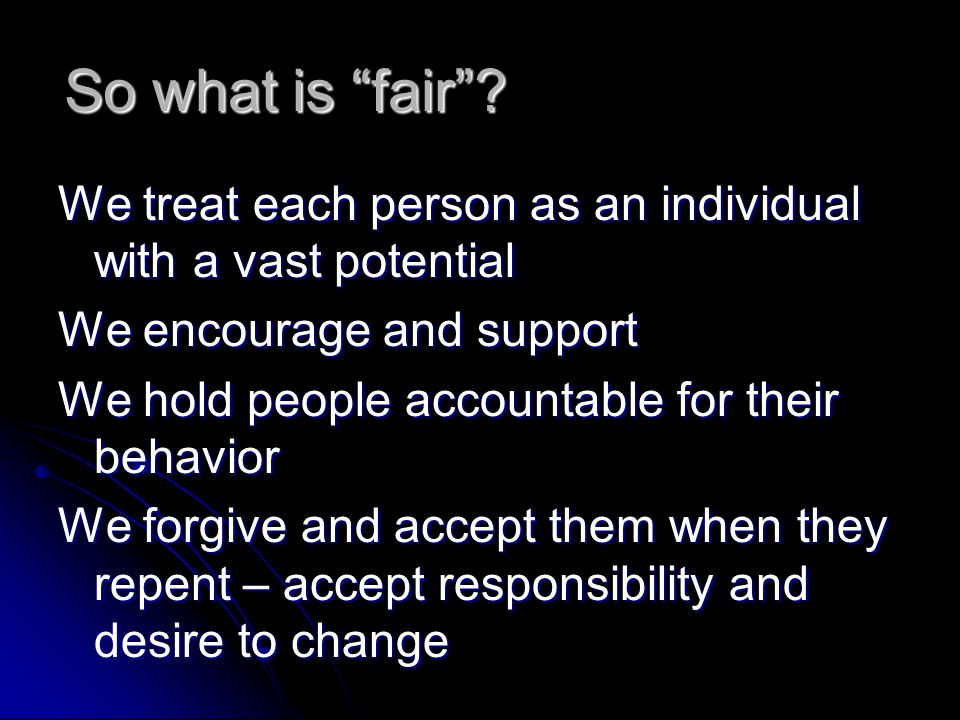 "So what is ""fair""? We treat each person as an individual with a vast potential We encourage and support We hold people accountable for their behavior"