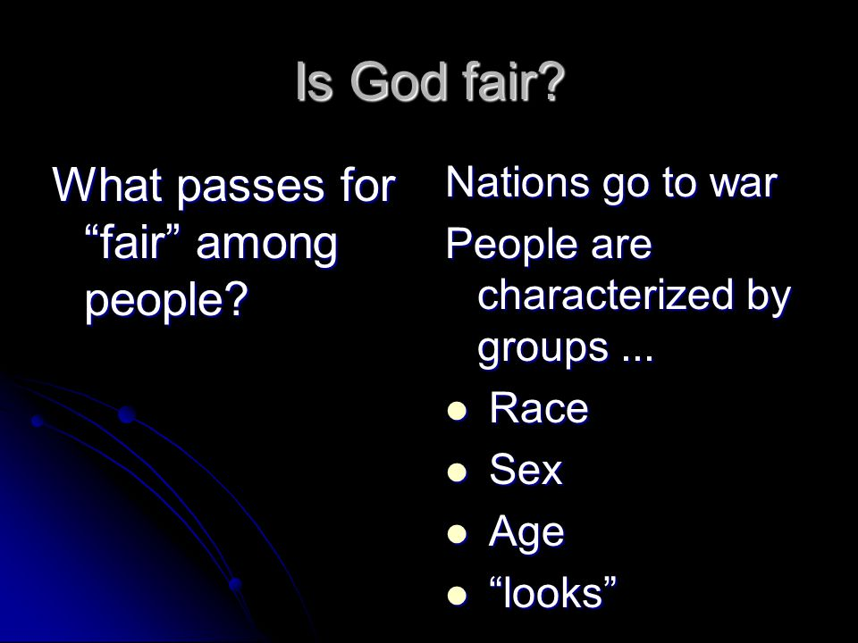 "Is God fair? What passes for ""fair"" among people? Nations go to war People are characterized by groups... Race Race Sex Sex Age Age ""looks"" ""looks"""