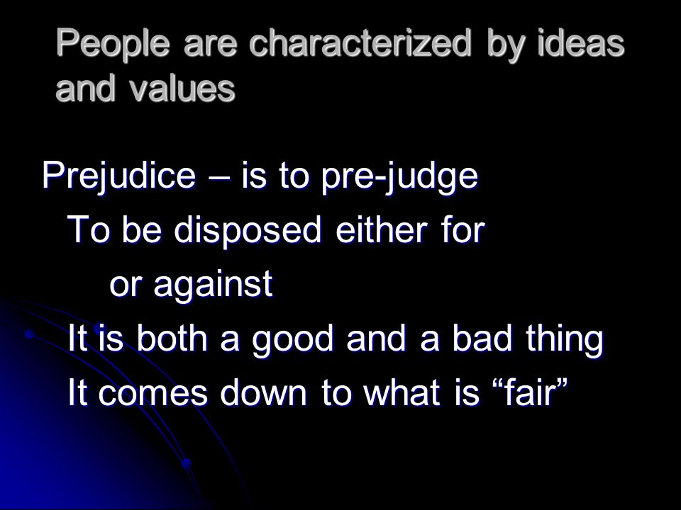 People are characterized by ideas and values Prejudice – is to pre-judge To be disposed either for or against It is both a good and a bad thing It com