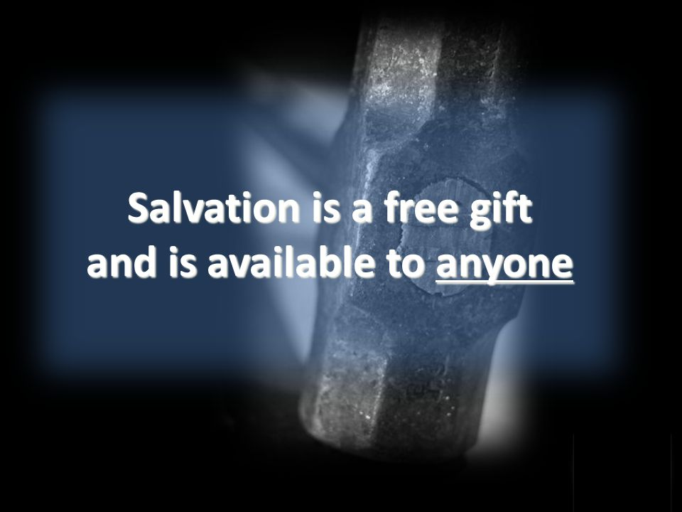 Salvation is a free gift and is available to anyone
