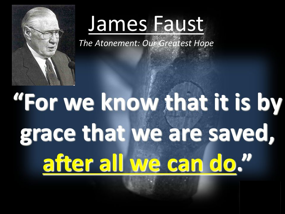 For we know that it is by grace that we are saved, after all we can do. James Faust The Atonement: Our Greatest Hope