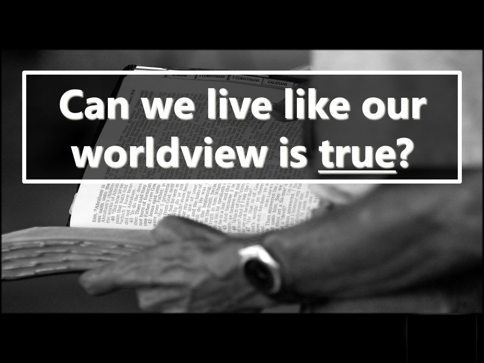 Can we live like our worldview is true