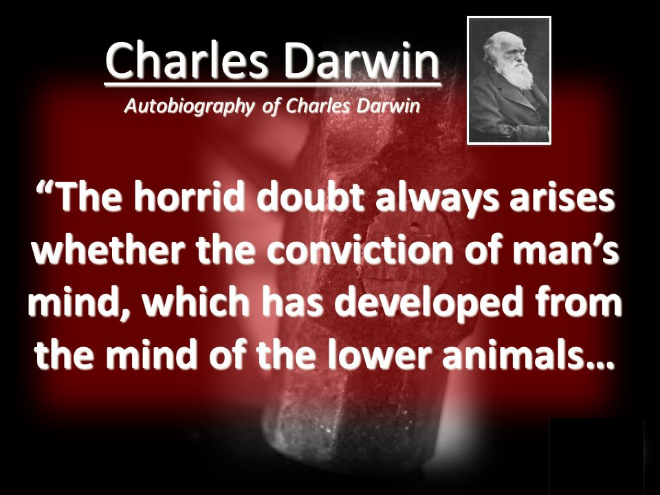 The horrid doubt always arises whether the conviction of man's mind, which has developed from the mind of the lower animals… Charles Darwin Autobiography of Charles Darwin