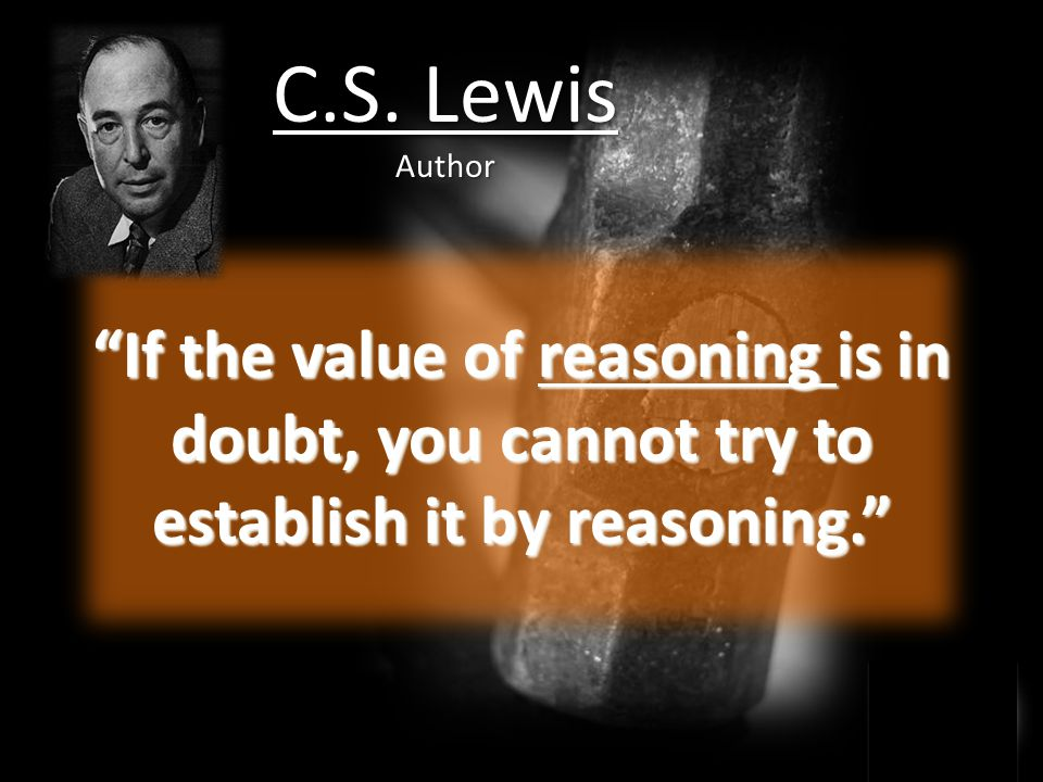 If the value of reasoning is in doubt, you cannot try to establish it by reasoning. C.S.