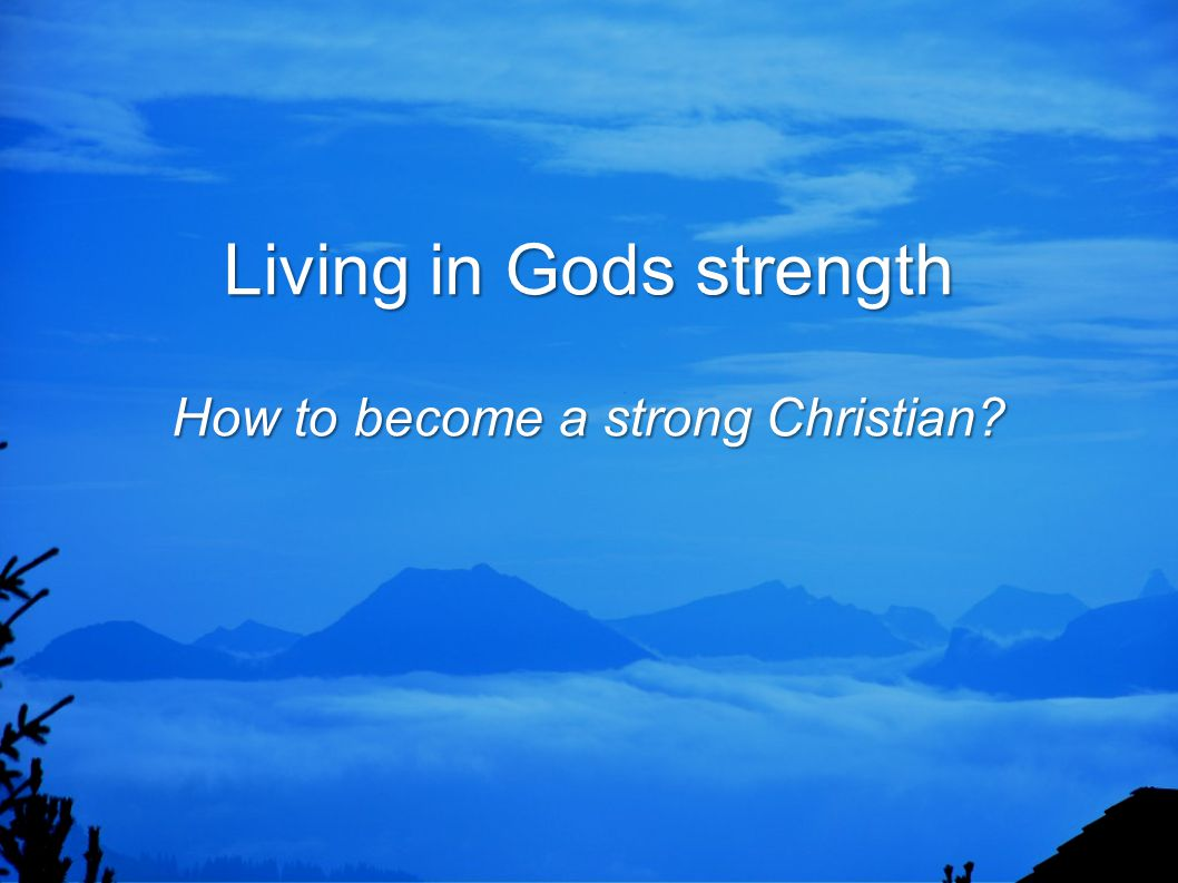 Living in Gods strength How to become a strong Christian? Living in Gods strength How to become a strong Christian?