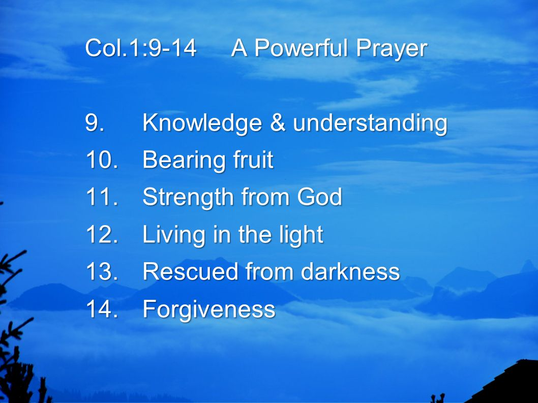 Col.1:9-14 A Powerful Prayer 9.Knowledge & understanding 10.Bearing fruit 11.Strength from God 12.Living in the light 13.Rescued from darkness 14.Forg