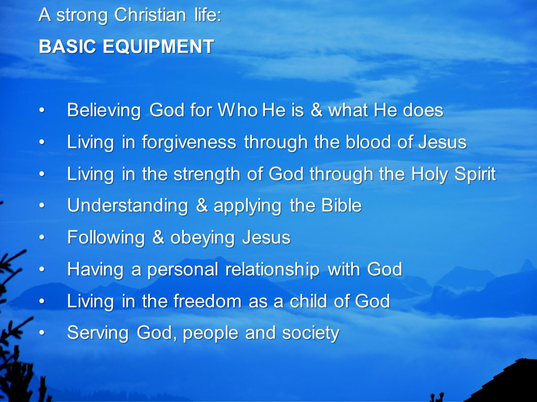A strong Christian life: BASIC EQUIPMENTBelieving God for Who He is & what He doesLiving in forgiveness through the blood of JesusLiving in the streng