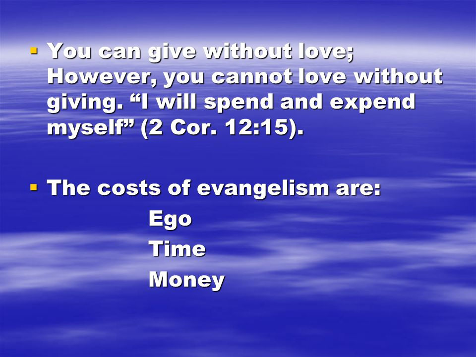 """ You can give without love; However, you cannot love without giving. """"I will spend and expend myself"""" (2 Cor. 12:15).  The costs of evangelism are:"""
