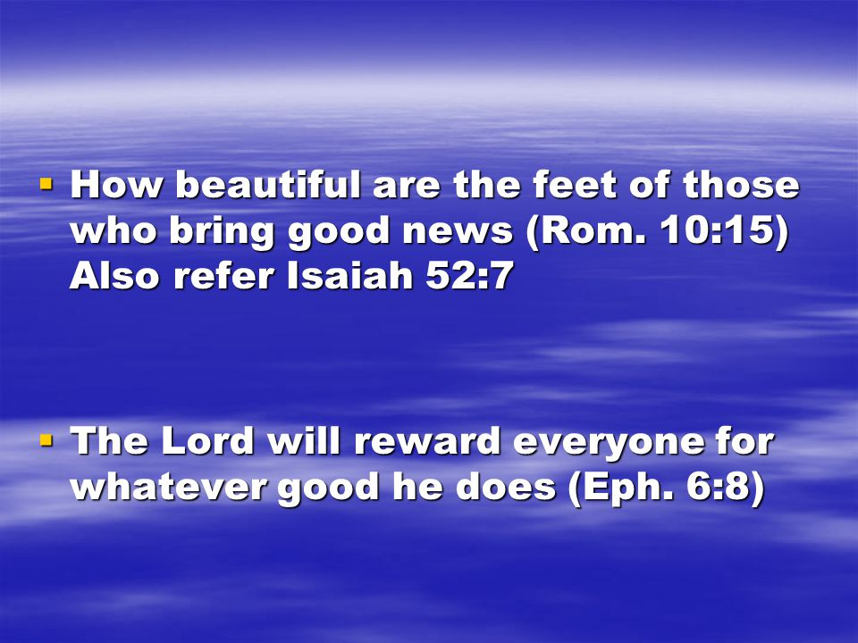  How beautiful are the feet of those who bring good news (Rom. 10:15) Also refer Isaiah 52:7  The Lord will reward everyone for whatever good he doe