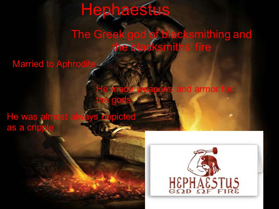 Hephaestus The Greek god of blacksmithing and the blacksmiths' fire Married to Aphrodite He made weapons and armor for the gods He was almost always depicted as a cripple