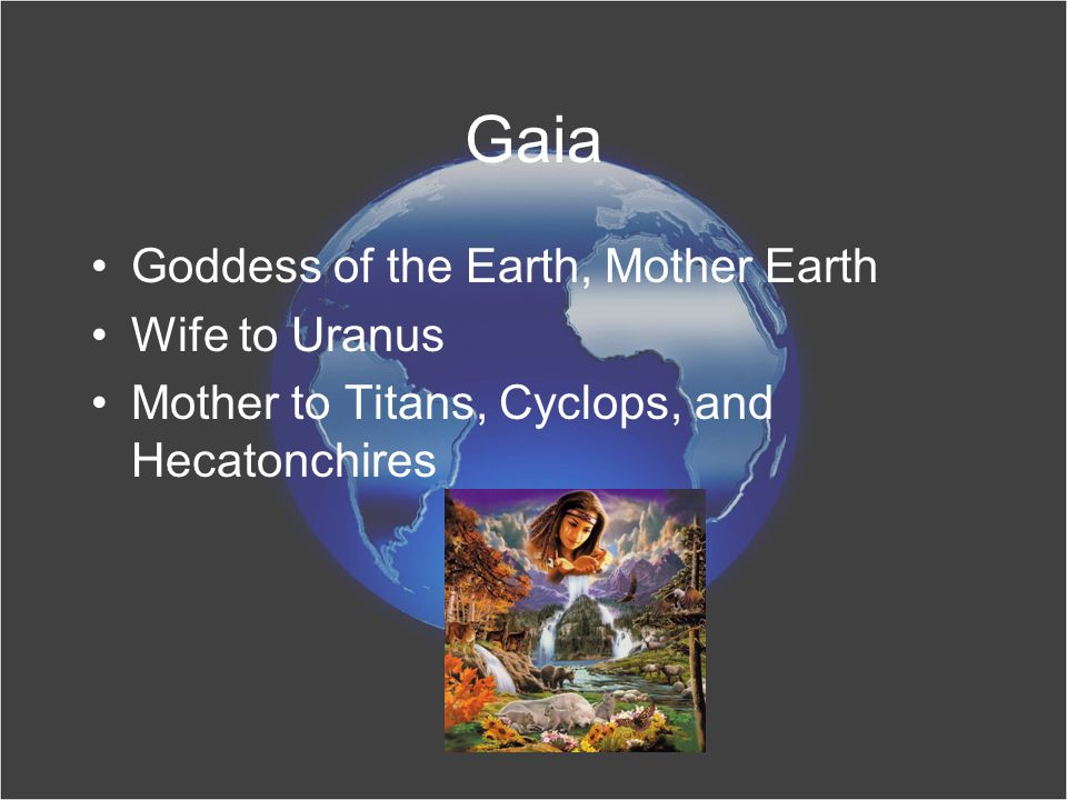Gaia Goddess of the Earth, Mother Earth Wife to Uranus Mother to Titans, Cyclops, and Hecatonchires