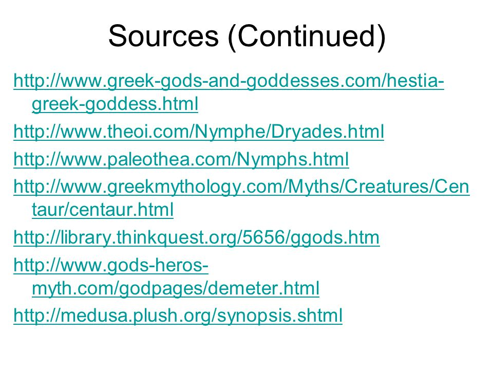 Sources (Continued) http://www.greek-gods-and-goddesses.com/hestia- greek-goddess.html http://www.theoi.com/Nymphe/Dryades.html http://www.paleothea.com/Nymphs.html http://www.greekmythology.com/Myths/Creatures/Cen taur/centaur.html http://library.thinkquest.org/5656/ggods.htm http://www.gods-heros- myth.com/godpages/demeter.html http://medusa.plush.org/synopsis.shtml