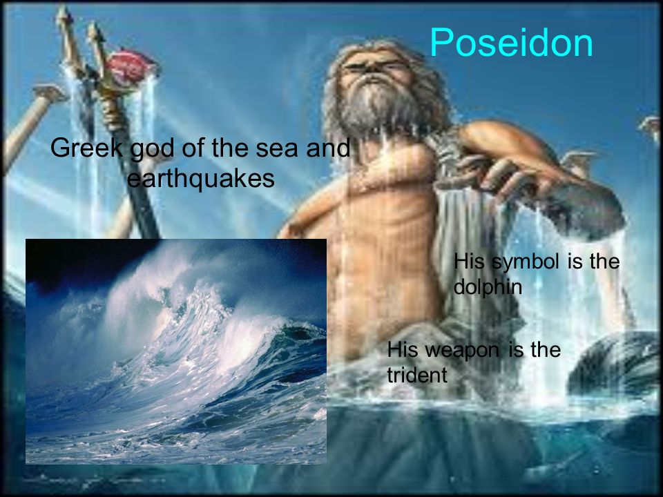 Poseidon Greek god of the sea and earthquakes His symbol is the dolphin His weapon is the trident