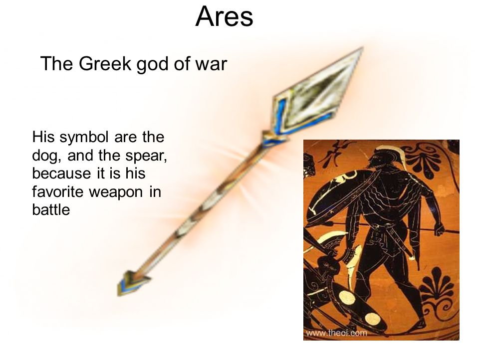 Ares The Greek god of war His symbol are the dog, and the spear, because it is his favorite weapon in battle