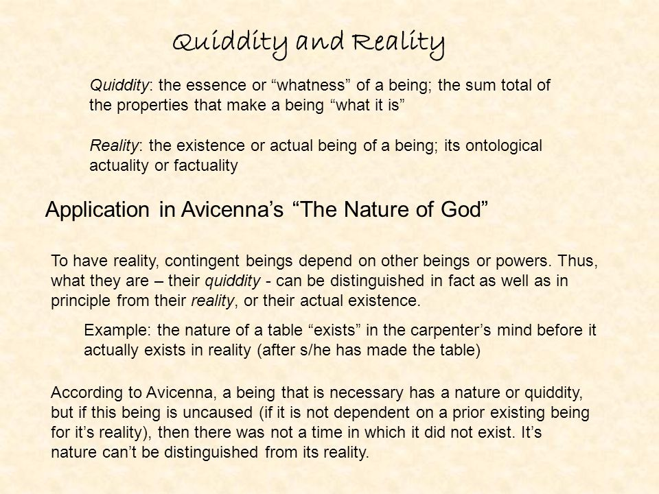 Quiddity and Reality Quiddity: the essence or whatness of a being; the sum total of the properties that make a being what it is Reality: the existence or actual being of a being; its ontological actuality or factuality Application in Avicenna's The Nature of God To have reality, contingent beings depend on other beings or powers.