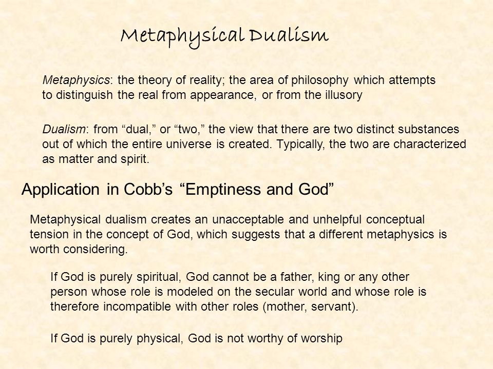 Metaphysical Dualism Metaphysics: the theory of reality; the area of philosophy which attempts to distinguish the real from appearance, or from the il