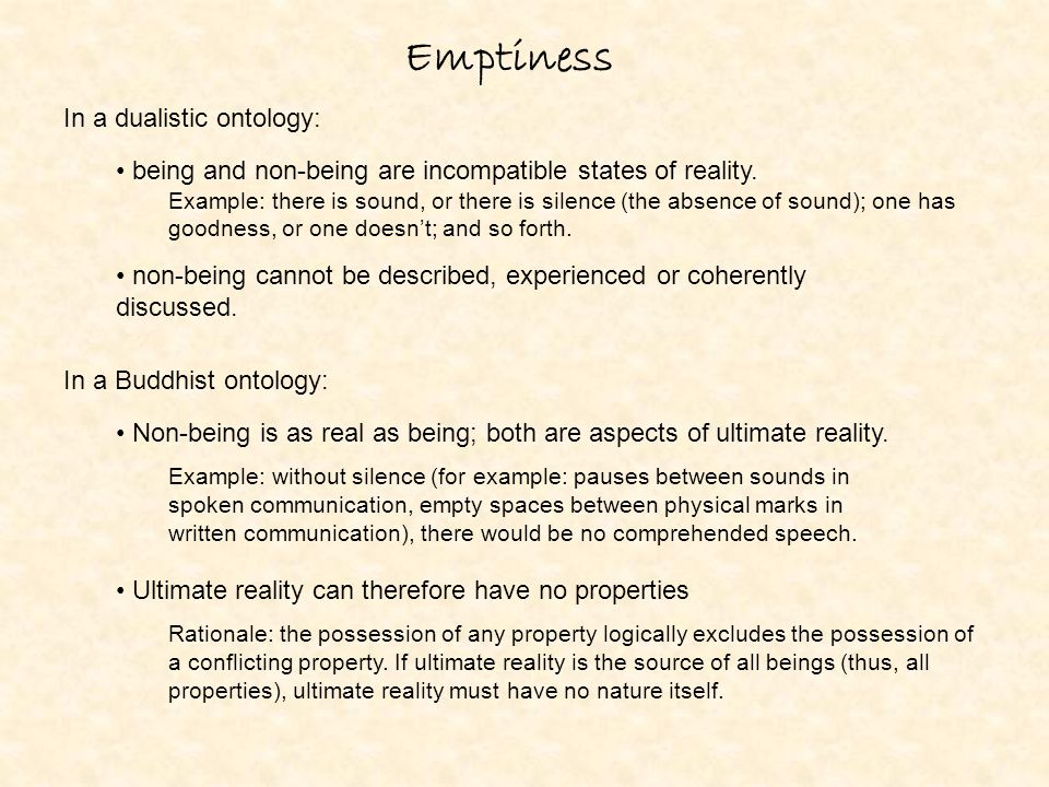 Emptiness In a dualistic ontology: In a Buddhist ontology: Non-being is as real as being; both are aspects of ultimate reality. Example: without silen