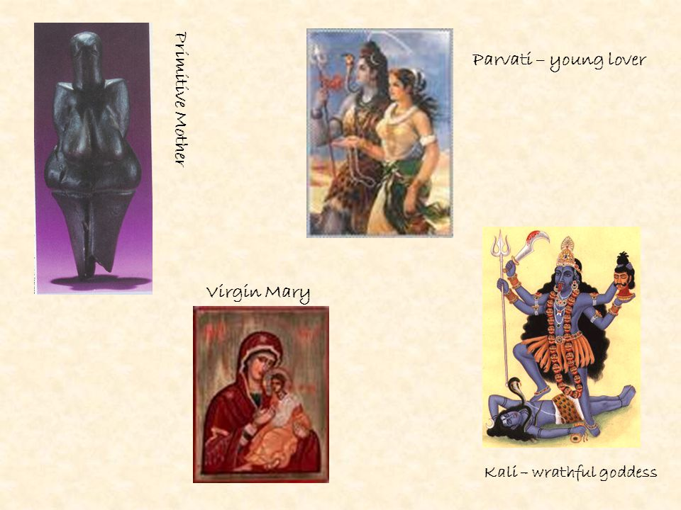 Primitive Mother Parvati – young lover Virgin Mary Kali – wrathful goddess